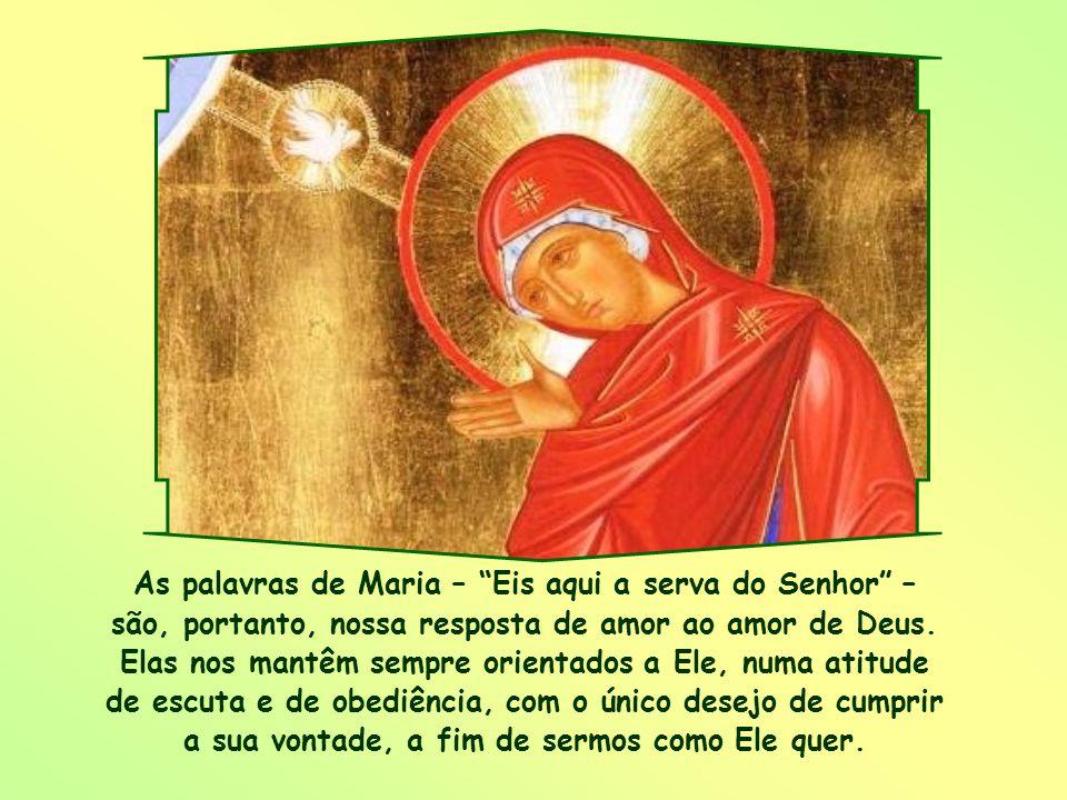 As palavras de Maria – Eis aqui a serva do Senhor – são, portanto, nossa resposta de amor ao amor de Deus.