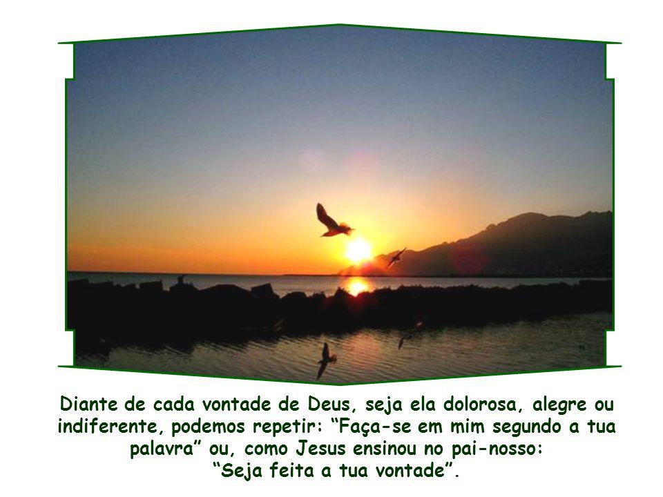 Diante de cada vontade de Deus, seja ela dolorosa, alegre ou indiferente, podemos repetir: Faça-se em mim segundo a tua palavra ou, como Jesus ensinou no pai-nosso: Seja feita a tua vontade .