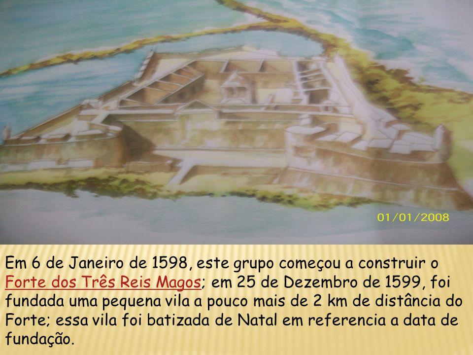 Em 6 de Janeiro de 1598, este grupo começou a construir o Forte dos Três Reis Magos; em 25 de Dezembro de 1599, foi fundada uma pequena vila a pouco mais de 2 km de distância do Forte; essa vila foi batizada de Natal em referencia a data de fundação.