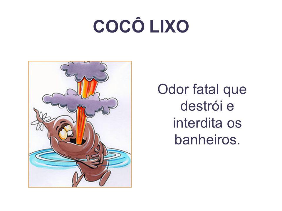 Odor fatal que destrói e interdita os banheiros.