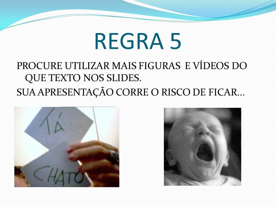 REGRA 5 PROCURE UTILIZAR MAIS FIGURAS E VÍDEOS DO QUE TEXTO NOS SLIDES.
