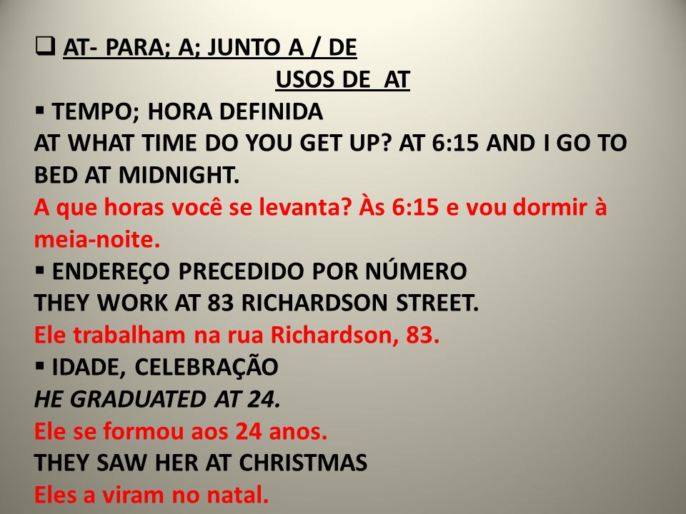 AT- PARA; A; JUNTO A / DE USOS DE AT. TEMPO; HORA DEFINIDA. AT WHAT TIME DO YOU GET UP AT 6:15 AND I GO TO BED AT MIDNIGHT.