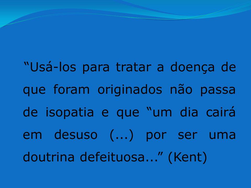 Usá-los para tratar a doença de que foram originados não passa de isopatia e que um dia cairá em desuso (...) por ser uma doutrina defeituosa... (Kent)