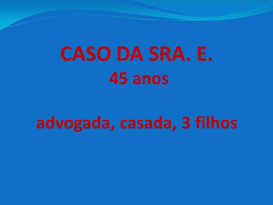 CASO DA SRA. E. 45 anos advogada, casada, 3 filhos