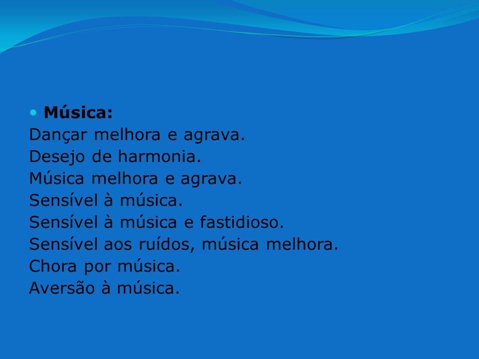 Música: Dançar melhora e agrava. Desejo de harmonia. Música melhora e agrava. Sensível à música.