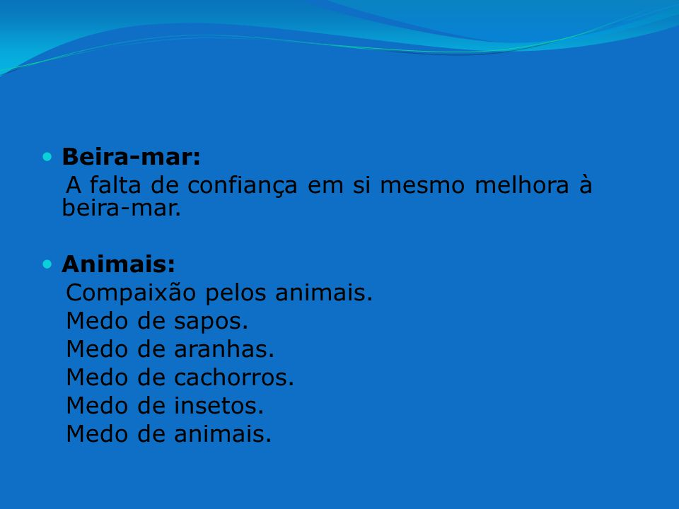 Beira-mar: A falta de confiança em si mesmo melhora à beira-mar. Animais: Compaixão pelos animais.