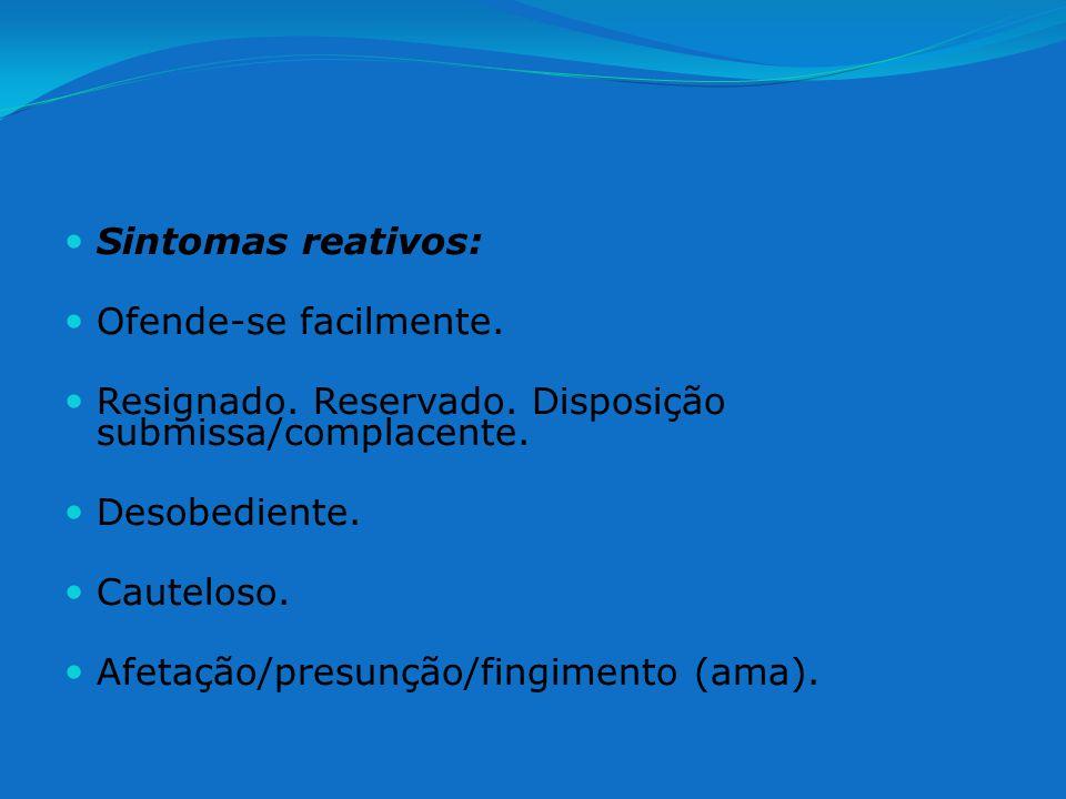 Sintomas reativos: Ofende-se facilmente. Resignado. Reservado. Disposição submissa/complacente.