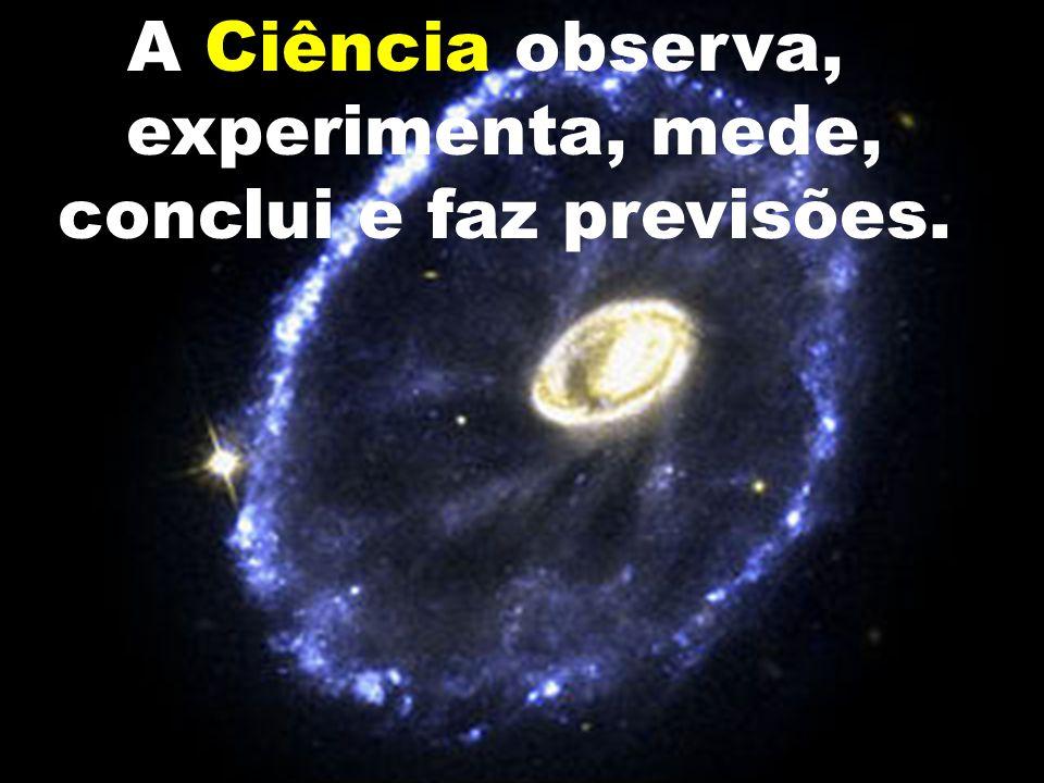 A Ciência observa, experimenta, mede, conclui e faz previsões.