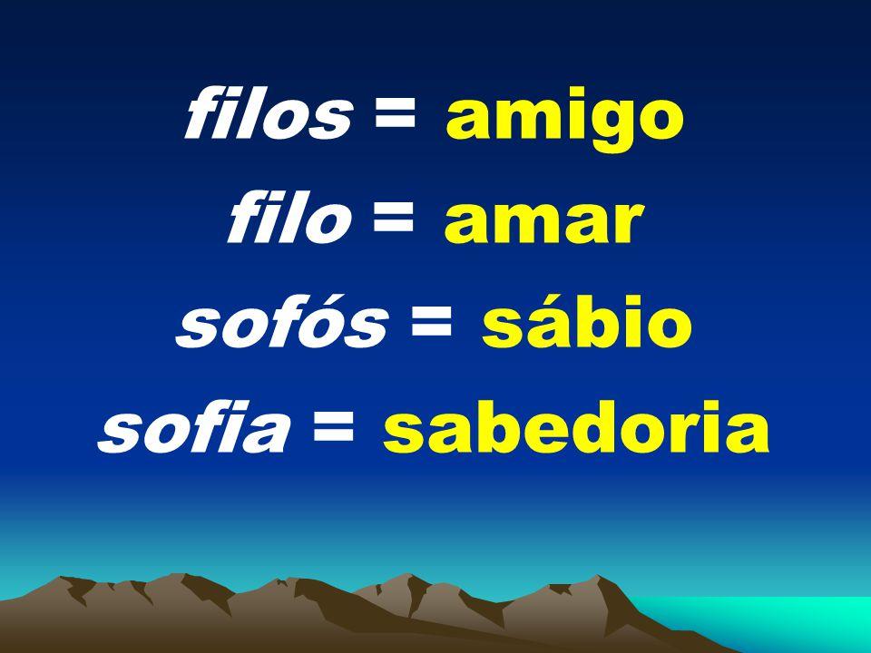 filos = amigo filo = amar sofós = sábio sofia = sabedoria