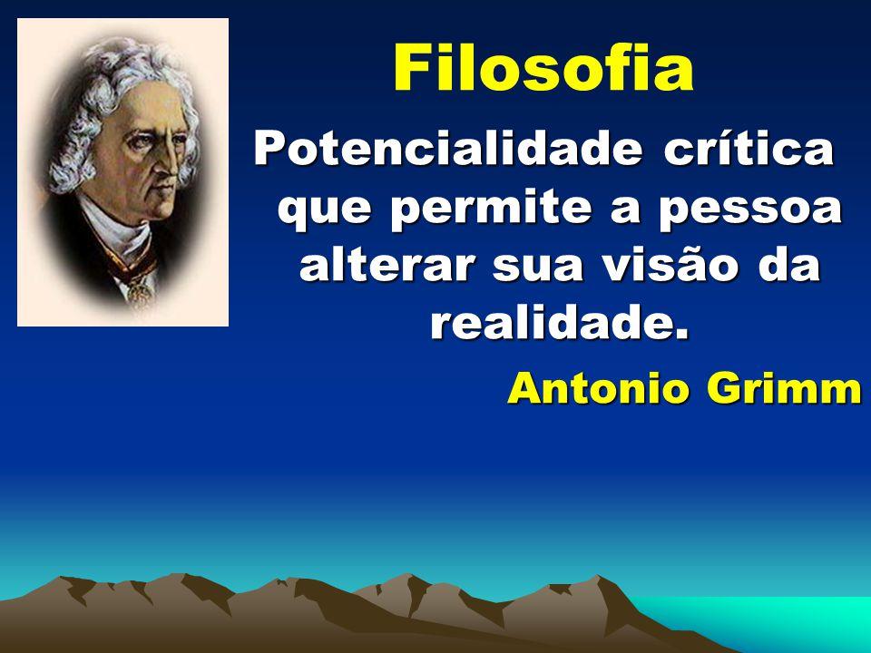 Filosofia Potencialidade crítica que permite a pessoa alterar sua visão da realidade. Antonio Grimm