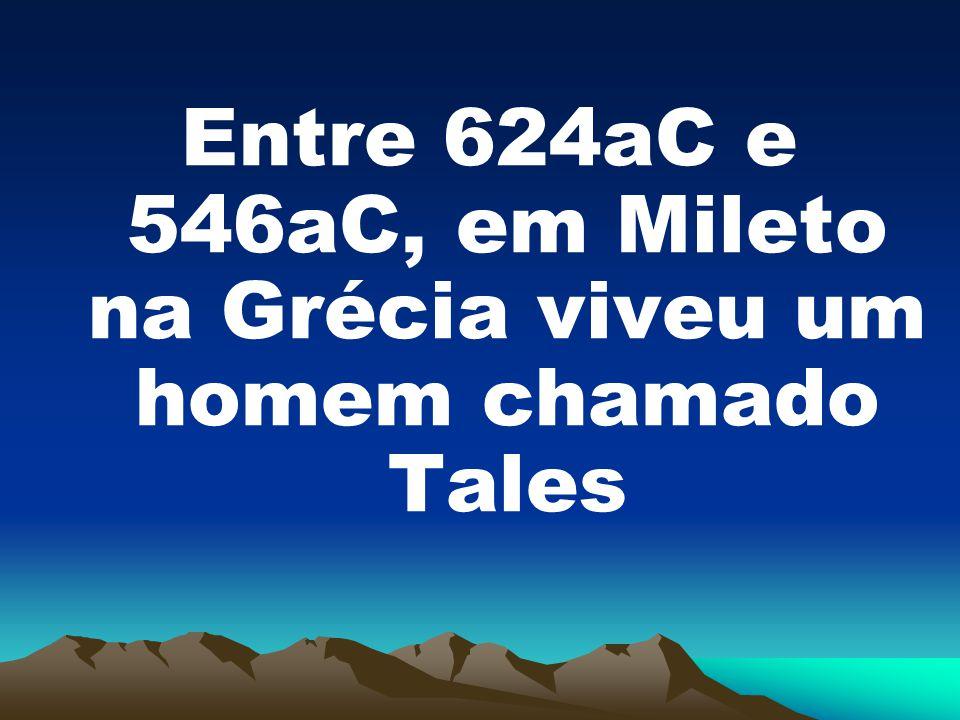 Entre 624aC e 546aC, em Mileto na Grécia viveu um homem chamado Tales
