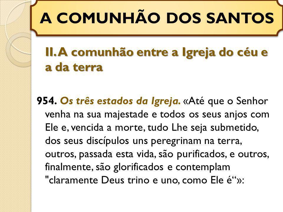 A COMUNHÃO DOS SANTOS II. A comunhão entre a Igreja do céu e a da terra.
