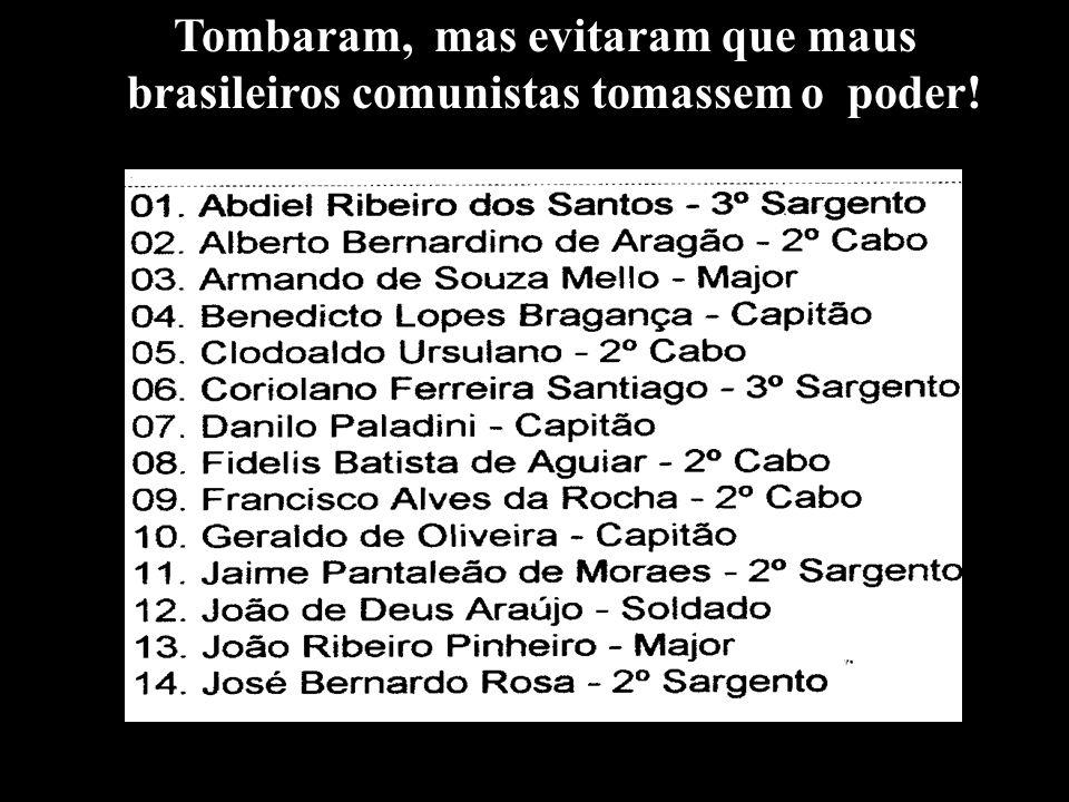 Tombaram, mas evitaram que maus brasileiros comunistas tomassem o poder!