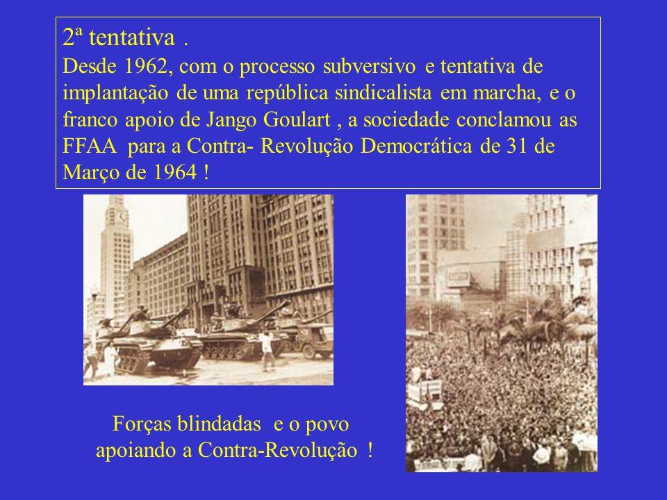 2ª tentativa . Desde 1962, com o processo subversivo e tentativa de implantação de uma república sindicalista em marcha, e o franco apoio de Jango Goulart , a sociedade conclamou as FFAA para a Contra- Revolução Democrática de 31 de Março de 1964 !