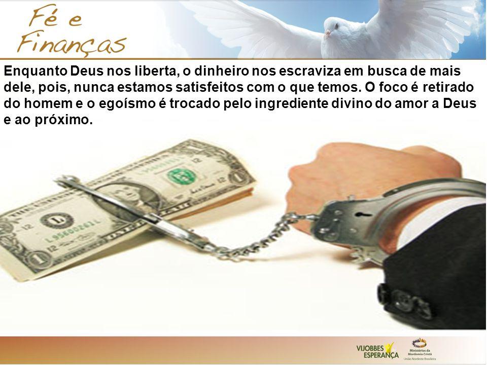 Enquanto Deus nos liberta, o dinheiro nos escraviza em busca de mais dele, pois, nunca estamos satisfeitos com o que temos.