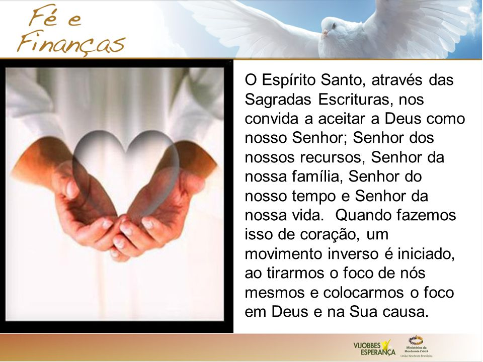 O Espírito Santo, através das Sagradas Escrituras, nos convida a aceitar a Deus como nosso Senhor; Senhor dos nossos recursos, Senhor da nossa família, Senhor do nosso tempo e Senhor da nossa vida.
