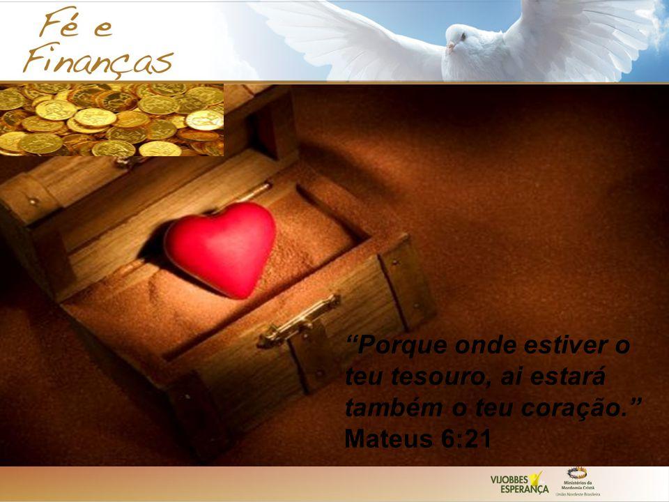 Porque onde estiver o teu tesouro, ai estará também o teu coração