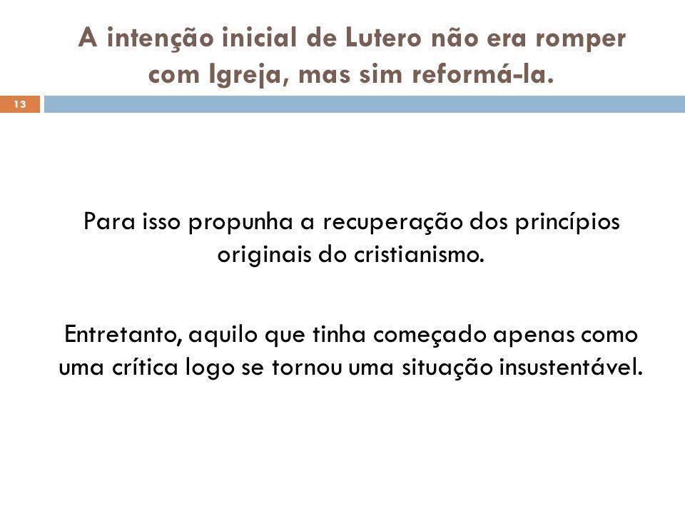A intenção inicial de Lutero não era romper com Igreja, mas sim reformá-la.