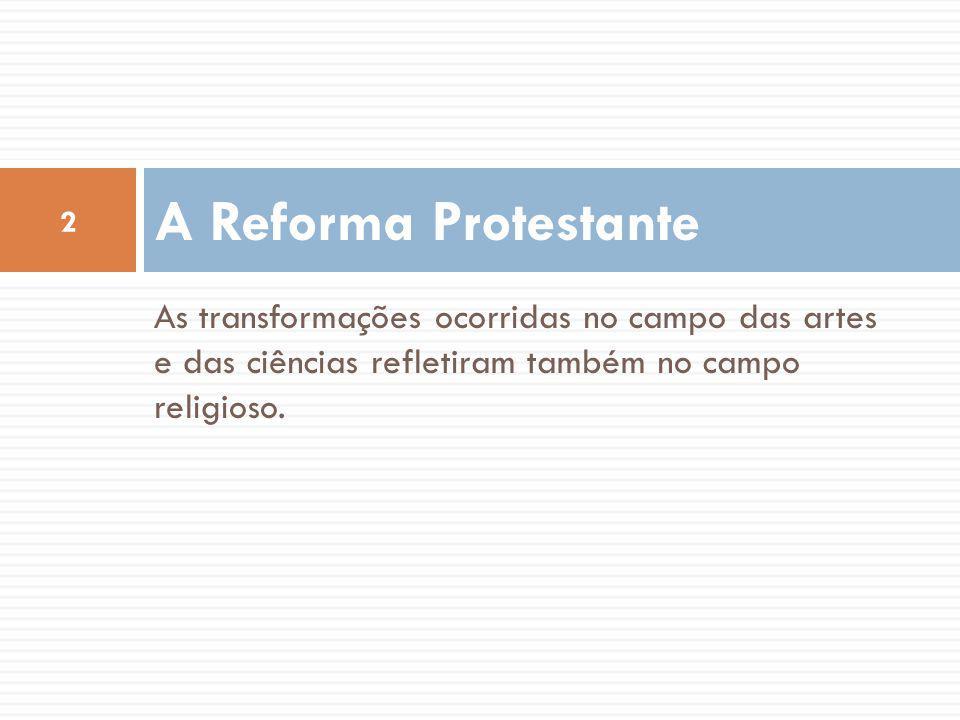 A Reforma Protestante As transformações ocorridas no campo das artes e das ciências refletiram também no campo religioso.