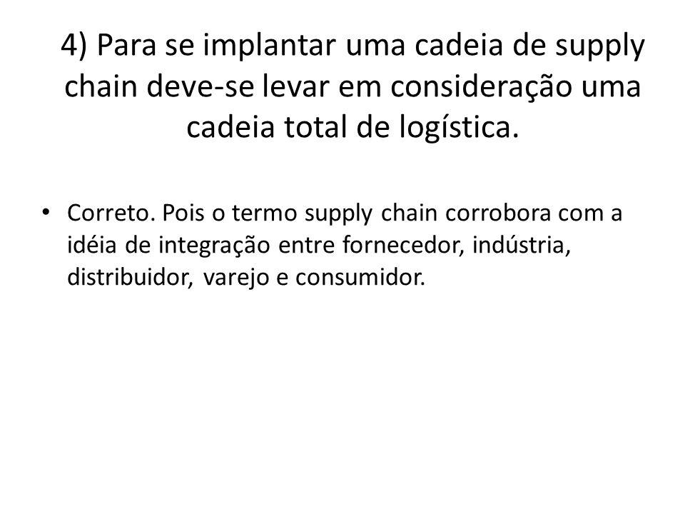 4) Para se implantar uma cadeia de supply chain deve-se levar em consideração uma cadeia total de logística.