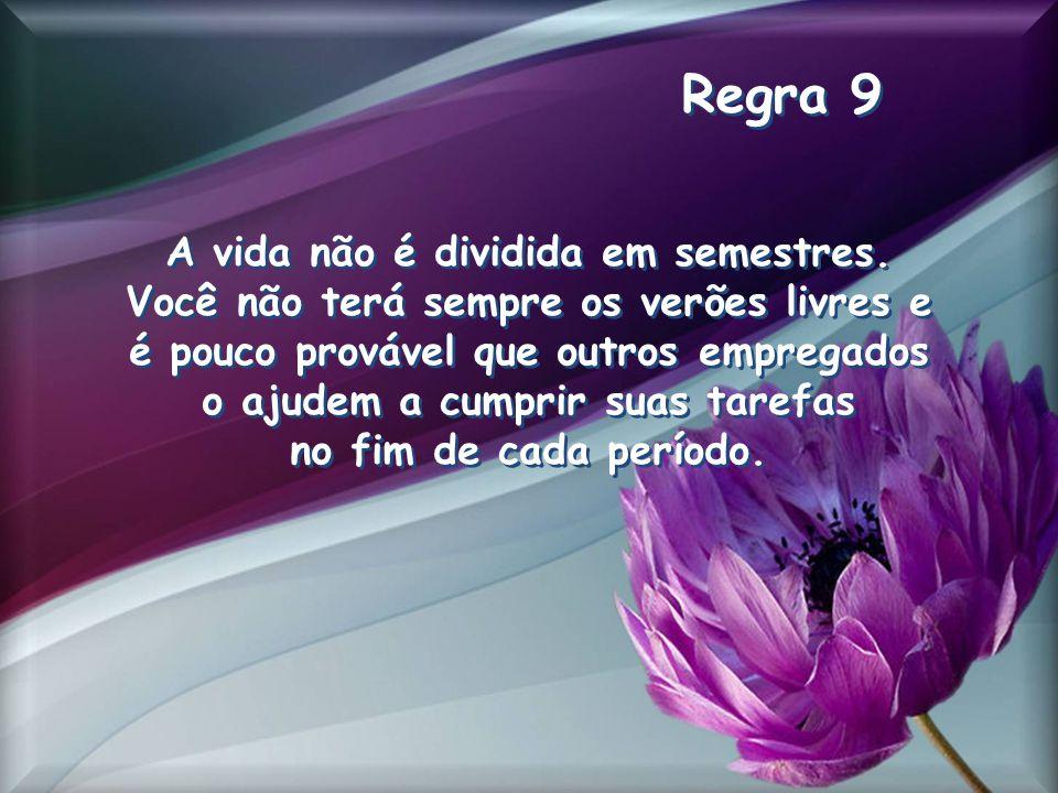 Regra 9 A vida não é dividida em semestres.