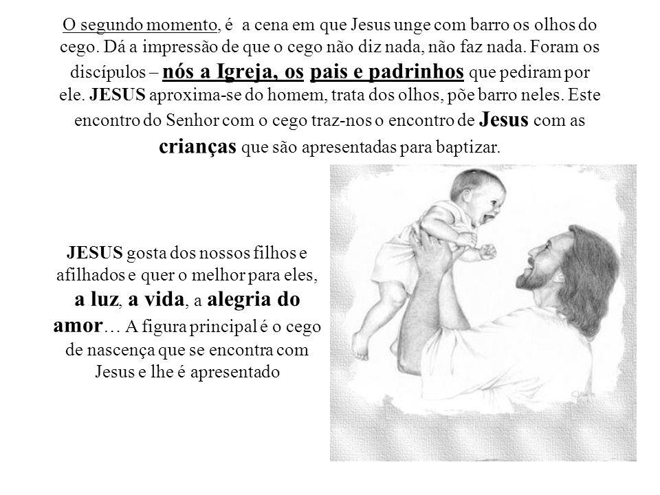 O segundo momento, é a cena em que Jesus unge com barro os olhos do cego. Dá a impressão de que o cego não diz nada, não faz nada. Foram os discípulos – nós a Igreja, os pais e padrinhos que pediram por ele. JESUS aproxima-se do homem, trata dos olhos, põe barro neles. Este encontro do Senhor com o cego traz-nos o encontro de Jesus com as crianças que são apresentadas para baptizar.