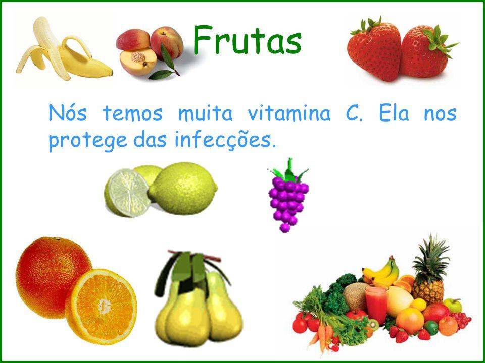 Frutas Nós temos muita vitamina C. Ela nos protege das infecções.