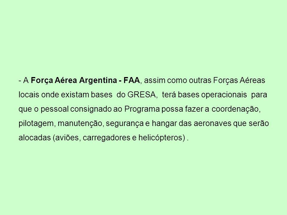 - A Força Aérea Argentina - FAA, assim como outras Forças Aéreas locais onde existam bases do GRESA, terá bases operacionais para que o pessoal consignado ao Programa possa fazer a coordenação, pilotagem, manutenção, segurança e hangar das aeronaves que serão alocadas (aviões, carregadores e helicópteros) .