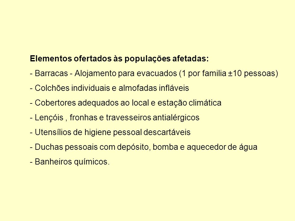 Elementos ofertados às populações afetadas: - Barracas - Alojamento para evacuados (1 por familia ±10 pessoas) - Colchões individuais e almofadas infláveis - Cobertores adequados ao local e estação climática - Lençóis , fronhas e travesseiros antialérgicos - Utensílios de higiene pessoal descartáveis - Duchas pessoais com depósito, bomba e aquecedor de água - Banheiros químicos.