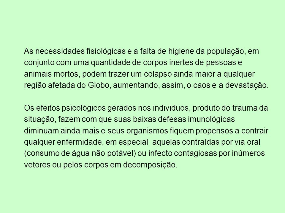 As necessidades fisiológicas e a falta de higiene da população, em conjunto com uma quantidade de corpos inertes de pessoas e animais mortos, podem trazer um colapso ainda maior a qualquer região afetada do Globo, aumentando, assim, o caos e a devastação.