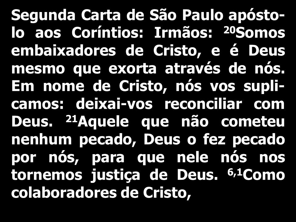 Segunda Carta de São Paulo apósto-lo aos Coríntios: Irmãos: 20Somos embaixadores de Cristo, e é Deus mesmo que exorta através de nós.