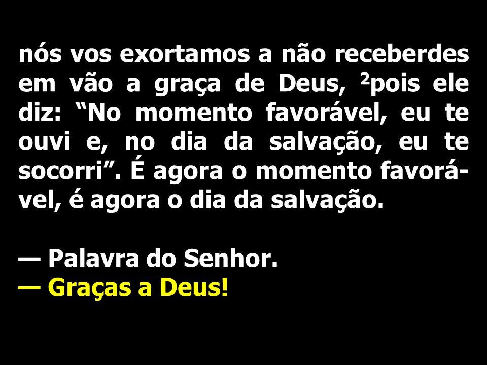 nós vos exortamos a não receberdes em vão a graça de Deus, 2pois ele diz: No momento favorável, eu te ouvi e, no dia da salvação, eu te socorri . É agora o momento favorá-vel, é agora o dia da salvação.