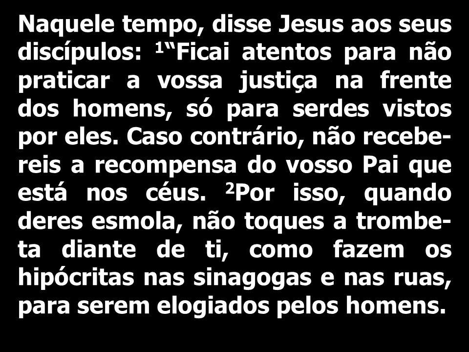 Naquele tempo, disse Jesus aos seus discípulos: 1 Ficai atentos para não praticar a vossa justiça na frente dos homens, só para serdes vistos por eles.