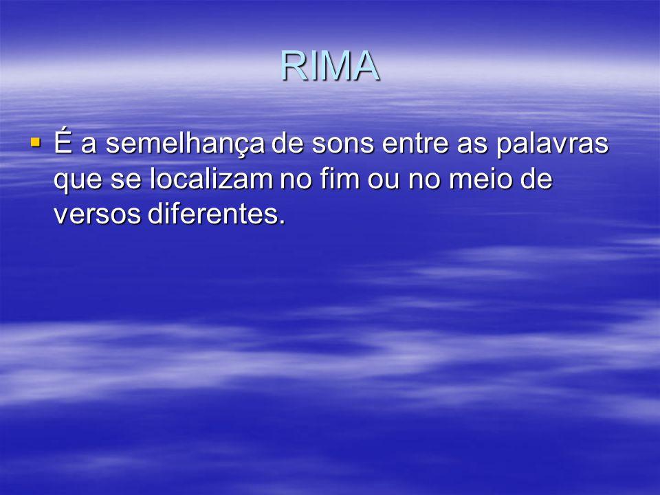 RIMA É a semelhança de sons entre as palavras que se localizam no fim ou no meio de versos diferentes.