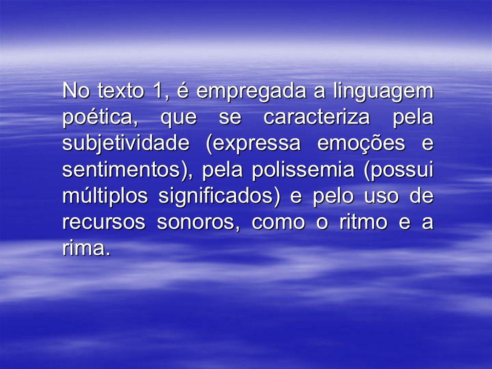 No texto 1, é empregada a linguagem poética, que se caracteriza pela subjetividade (expressa emoções e sentimentos), pela polissemia (possui múltiplos significados) e pelo uso de recursos sonoros, como o ritmo e a rima.