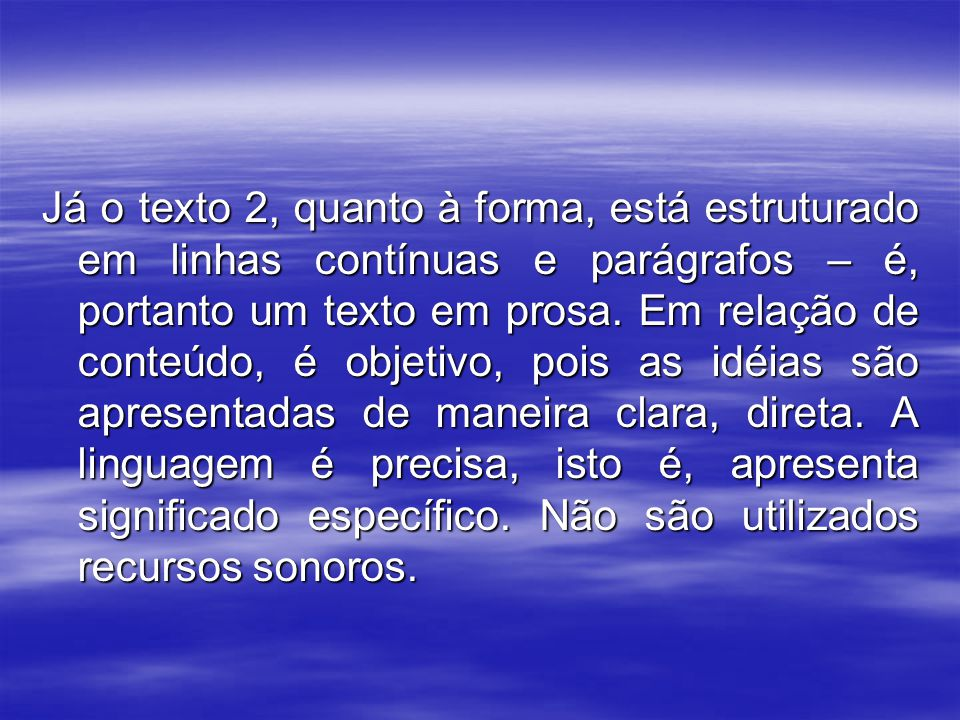 Já o texto 2, quanto à forma, está estruturado em linhas contínuas e parágrafos – é, portanto um texto em prosa.