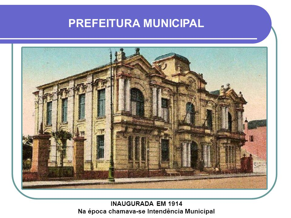 INAUGURADA EM 1914 Na época chamava-se Intendência Municipal