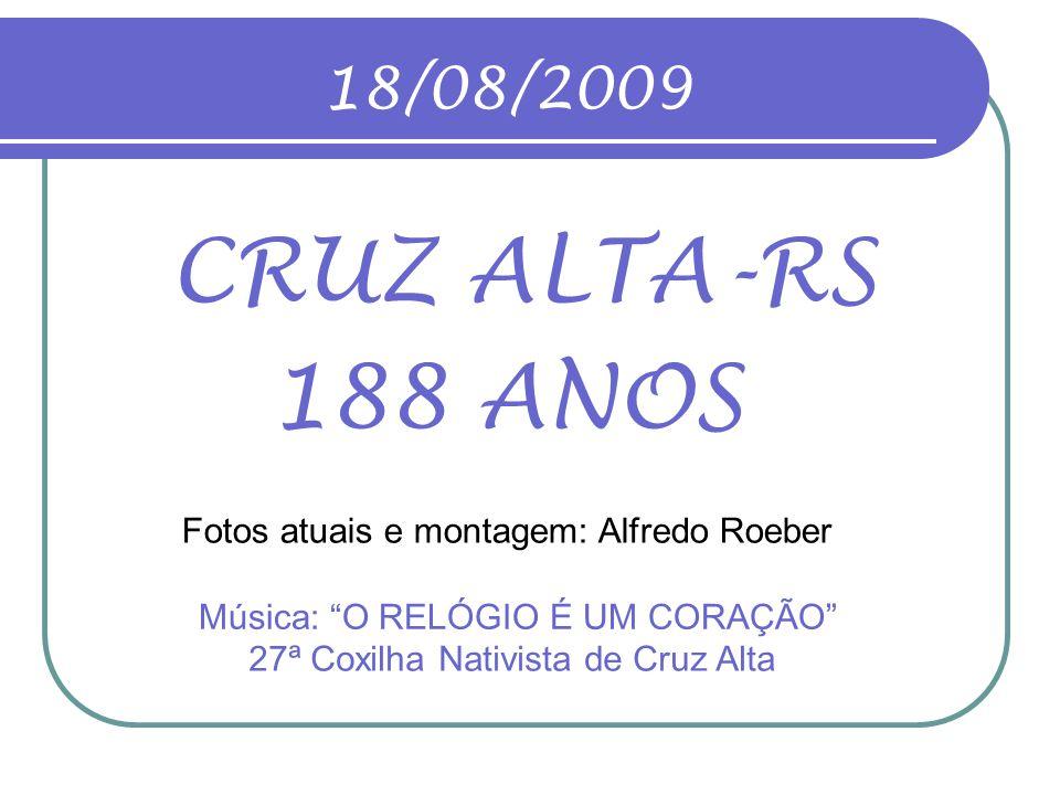 18/08/2009 CRUZ ALTA-RS. 188 ANOS. Fotos atuais e montagem: Alfredo Roeber. Música: O RELÓGIO É UM CORAÇÃO