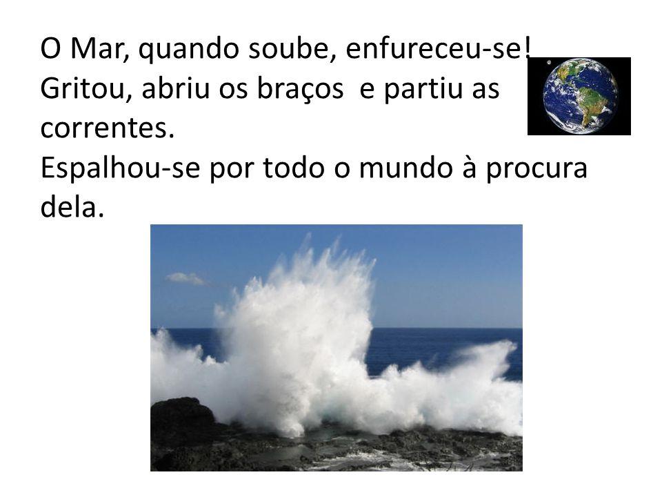 O Mar, quando soube, enfureceu-se