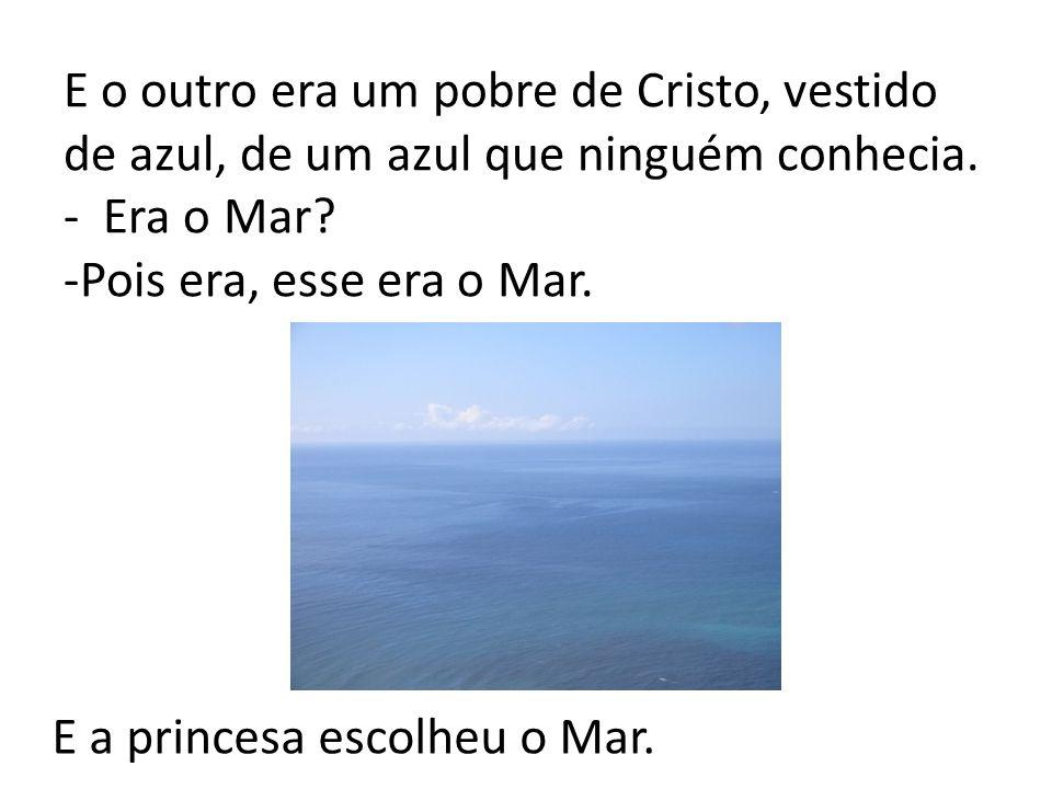 E o outro era um pobre de Cristo, vestido de azul, de um azul que ninguém conhecia. - Era o Mar -Pois era, esse era o Mar.