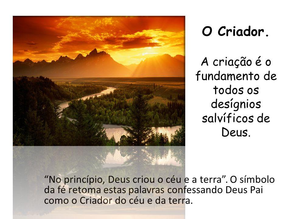 O Criador. A criação é o fundamento de todos os desígnios salvíficos de Deus.
