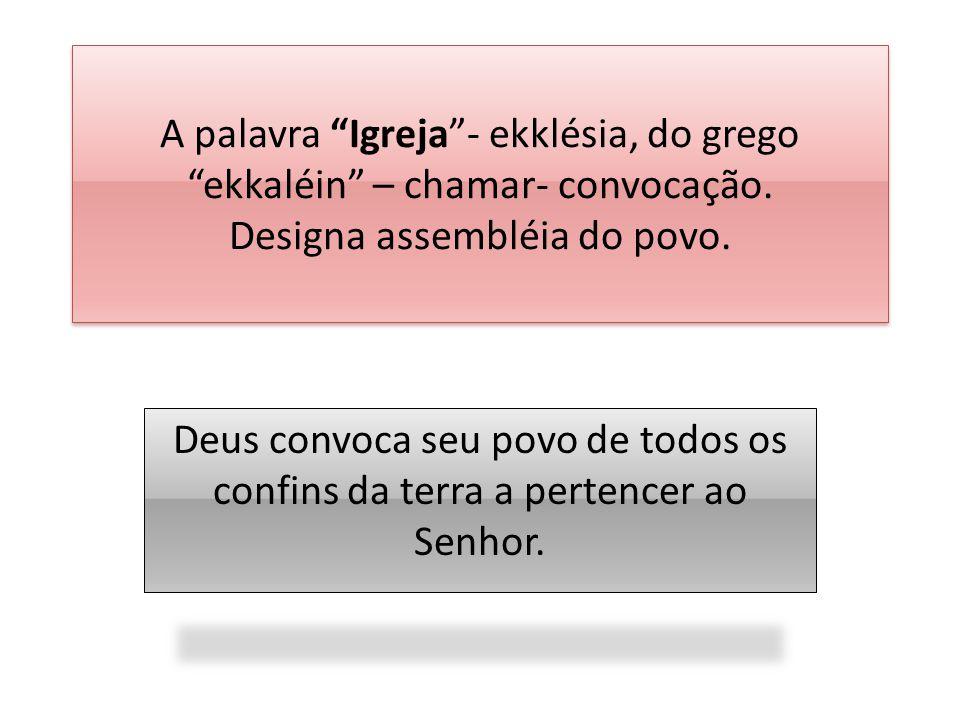 A palavra Igreja - ekklésia, do grego ekkaléin – chamar- convocação