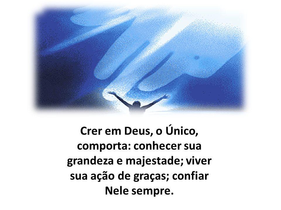 Crer em Deus, o Único, comporta: conhecer sua grandeza e majestade; viver sua ação de graças; confiar Nele sempre.