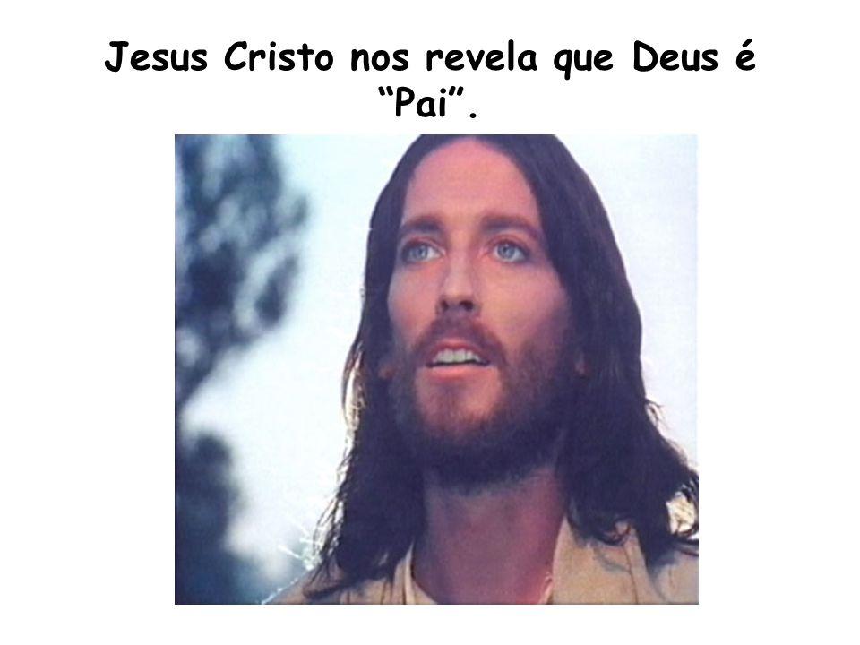 Jesus Cristo nos revela que Deus é Pai .