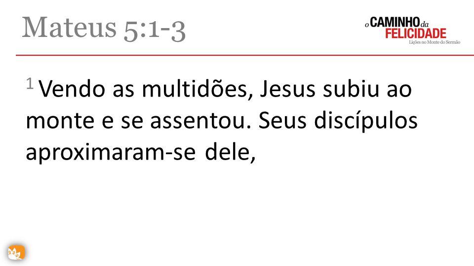 Mateus 5:1-3 1 Vendo as multidões, Jesus subiu ao monte e se assentou.