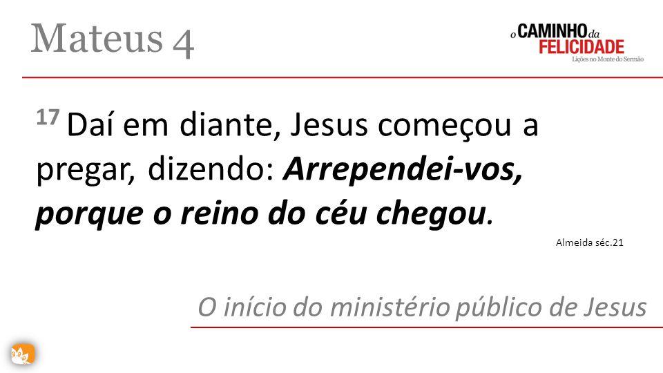 Mateus 4 17 Daí em diante, Jesus começou a pregar, dizendo: Arrependei-vos, porque o reino do céu chegou.