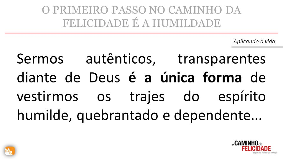 O PRIMEIRO PASSO NO CAMINHO DA FELICIDADE É A HUMILDADE