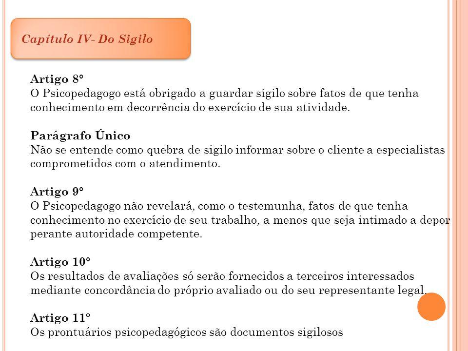 Capítulo IV- Do Sigilo Artigo 8° O Psicopedagogo está obrigado a guardar sigilo sobre fatos de que tenha.