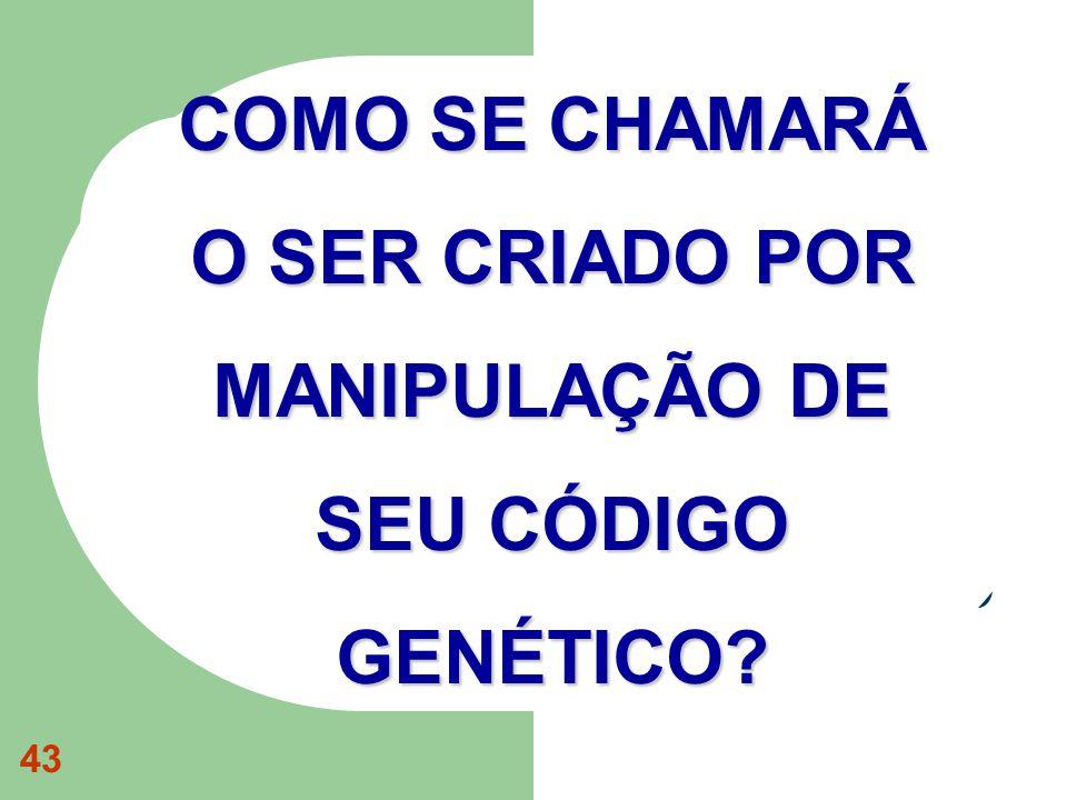 COMO SE CHAMARÁ O SER CRIADO POR MANIPULAÇÃO DE SEU CÓDIGO GENÉTICO