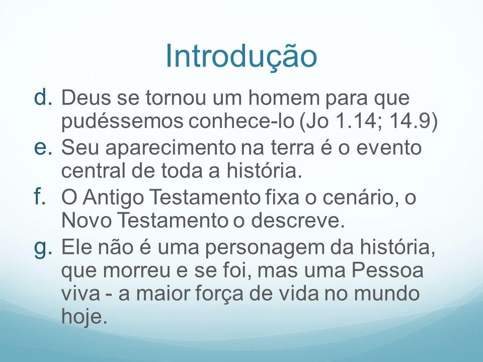 Introdução Deus se tornou um homem para que pudéssemos conhece-lo (Jo 1.14; 14.9) Seu aparecimento na terra é o evento central de toda a história.